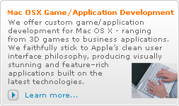 Mac OSX Game/Application Development: We offer custom game/application development for Mac OS X - ranging from 3D games to business applications. We faithfully stick to Apple's clean user interface philosophy, producing visually stunning and feature–rich applications built on the latest technologies.